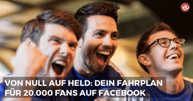 Von Null auf Held: Wie du 20.000 Facebook Fans von dir begeisterst