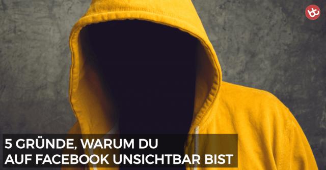 5 Gründe, warum du auf Facebook unsichtbar bist