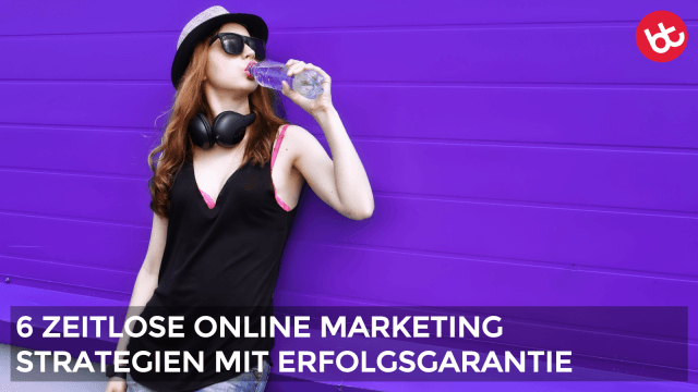 6 zeitlose Online Marketing Erfolgsstrategien