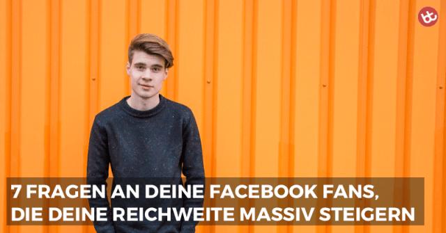 7 Fragen an deine Facebook Fans, die deine Reichweite massiv steigern