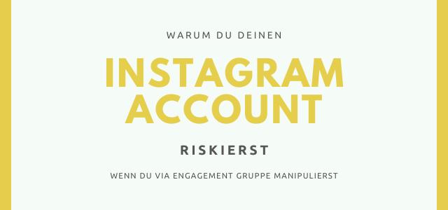 Warum du deinen Instagram Account riskierst, wenn du via Engagement Gruppen manipulierst