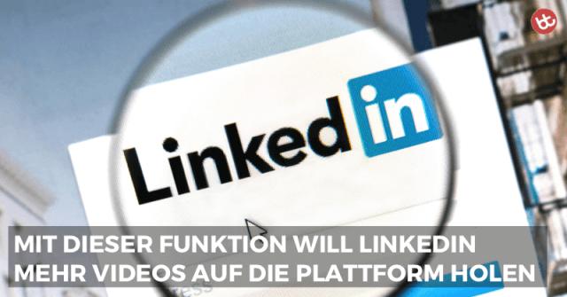 LinkedIn: Neue Videofunktion mit überraschendem Business Feature