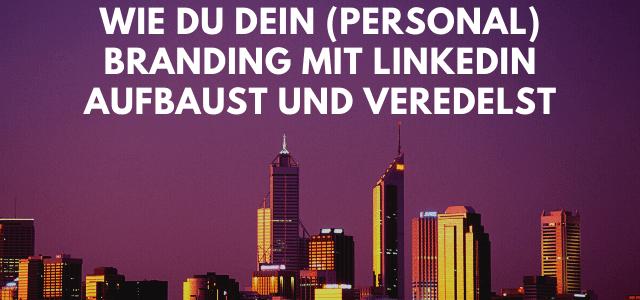 Wie du dein (Personal) Branding mit LinkedIn aufbaust und veredelst