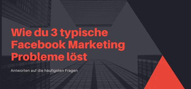 Wie du 3 typische Facebook Marketing Probleme löst
