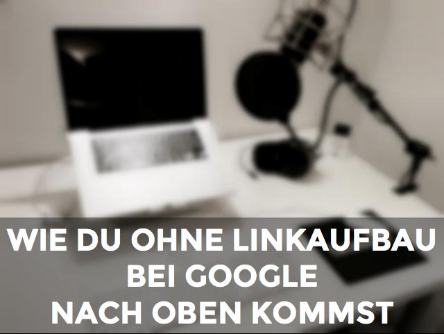 Wie du ohne Linkaufbau bei Google nach oben kommst